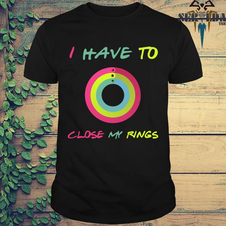 I Have To Close My Rings Shirt