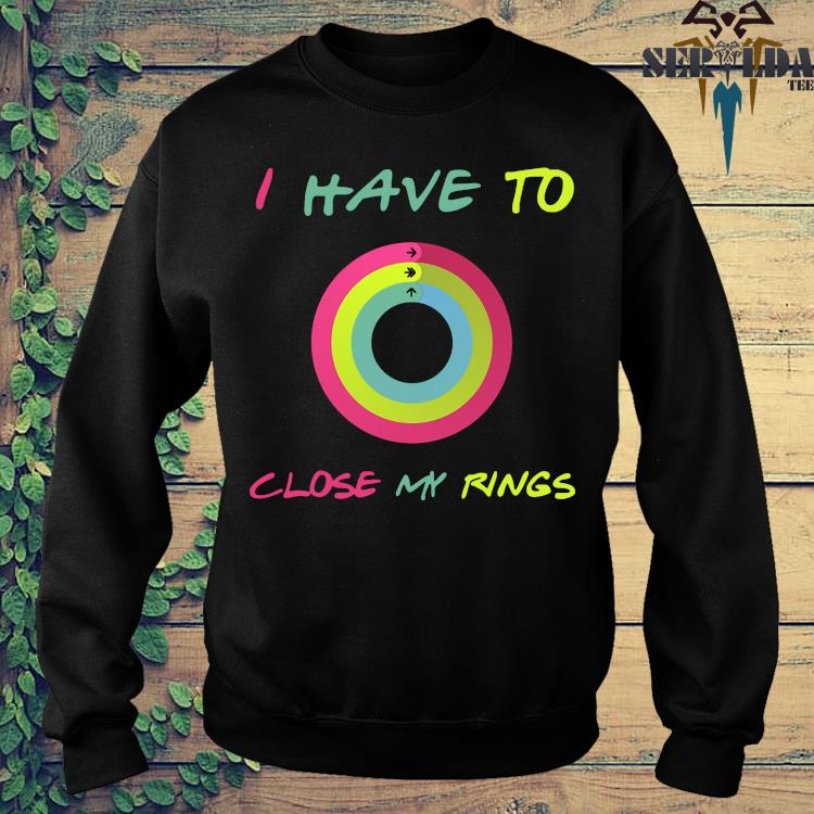I Have To Close My Rings Shirt sweater