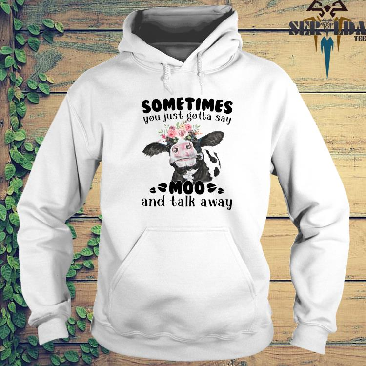 Sometimes You Just Gotta Say Moo And Talk Away Shirt hoodie