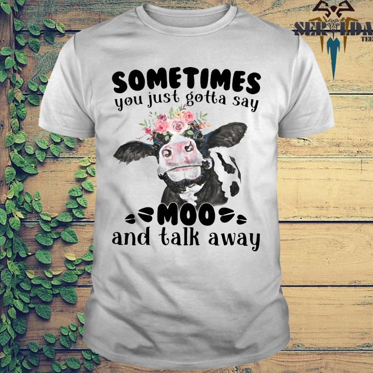 Sometimes You Just Gotta Say Moo And Talk Away Shirt