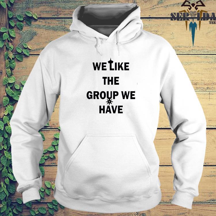 We Like The Group We Have Shirt hoodie