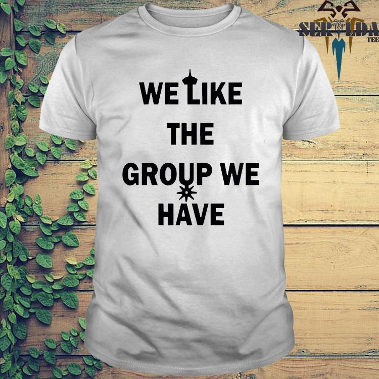 We Like The Group We Have Shirt